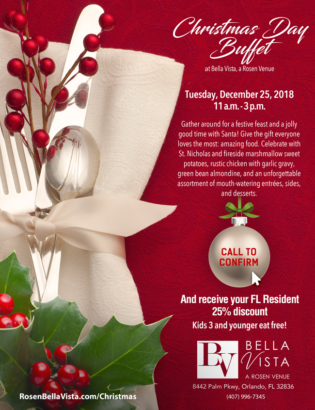 Christmas Day Buffet    at Bella Vista, a Rosen Venue    Tuesday, December 25, 2018 11 a.m. - 3 p.m.  Gather around for a festive feast and a jolly good time with Santa! Give the gift everyone loves the most: amazing food. Celebrate with St. Nicholas and fireside marshmallow sweet potatoes, rustic chicken with garlic gravy, green bean almondine, and an unforgettable assortment of mouth-watering entrées, sides, and desserts.  10% off on prepaid adult meals. Kids 3 and younger eat free!  8442 Palm Pkwy, Orlando, FL 32836 (407) 996-7345    RosenBellaVista.com/Christmas