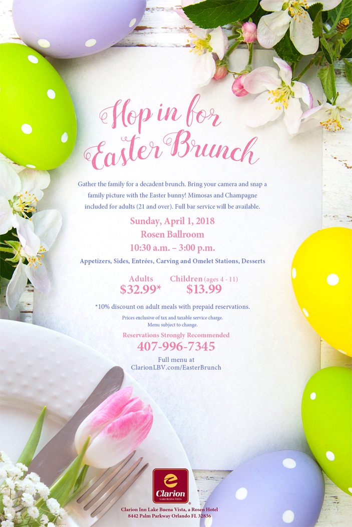 Gather the family for a decadent brunch. Bring your camera and snap a family picture with the Easter bunny! Mimosas and Champagne included for adults (21 and over). Full bar service will be available. Sunday, April 1, 2018 Rosen Ballroom  10:30 a.m. - 3:00 p.m. Appetizers, Slides, Entrees, Carving and Omelet Stations, Desserts  Adults $32.99* | Kids Ages 4 to 11 $13.99 *10% discount on adult meals with prepaid reservations. Reservations Strongly Recommended (407) 996-7345  Prices exclusive of tax and taxable service charge. Menu subject to change. Clarion Inn at Lake Buena Vista, a Rosen Hotel  8442 Palm Parkway, Lake Buena Vista, FL 32836  ClarionLBV.com/EasterBrunch