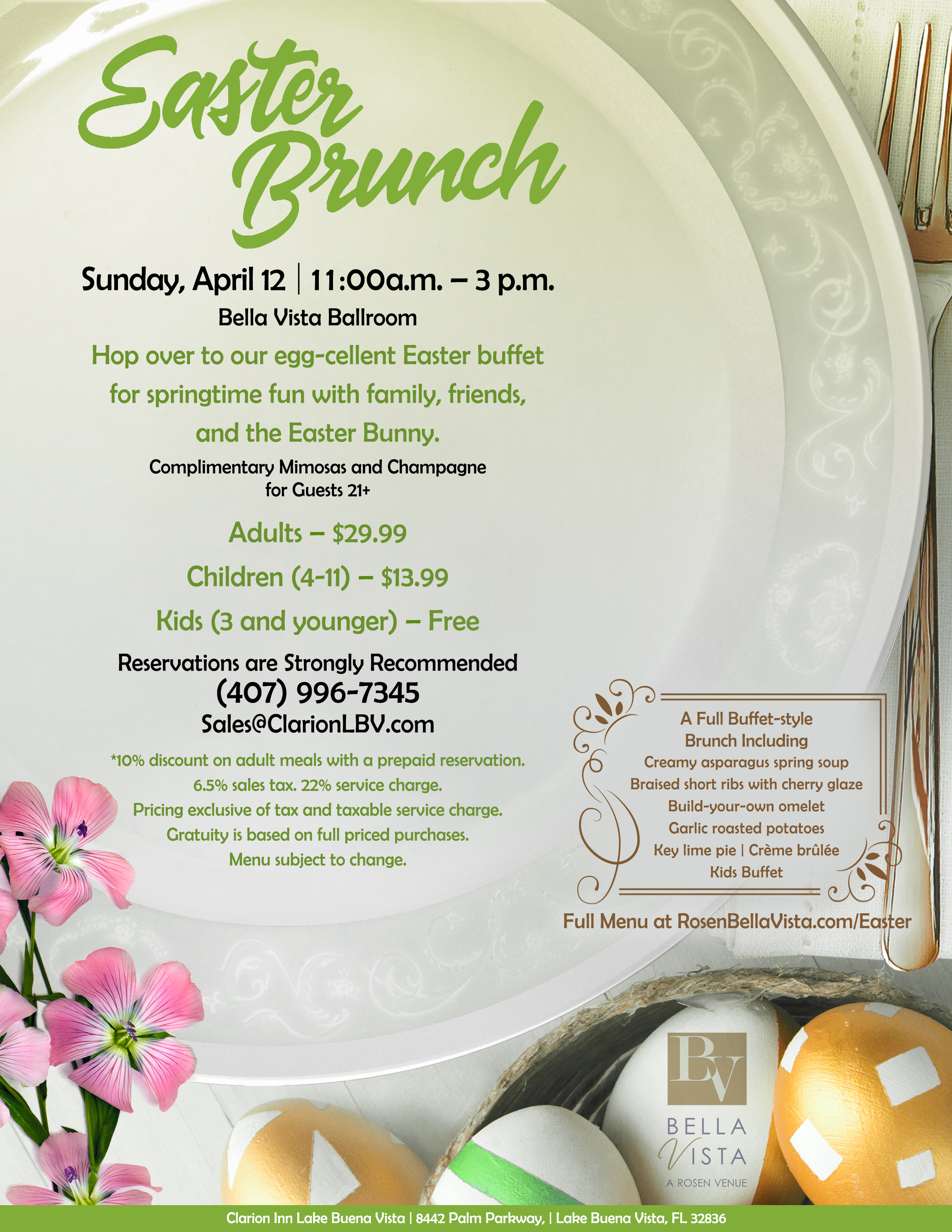 Easter Brunch at Bella Vista a Rosen Venue    Sunday, April 12 | 11:00 a.m. – 3 p.m. Bella Vista Ballroom Hop over to our egg-cellent Easter buffet  for springtime fun with family, friends, and the Easter Bunny.  Complimentary Mimosas and Champagne for Guests 21+    Adults – $29.99 Children (4-11) – $13.99 Kids (3 and younger) – Free Reservations are Strongly Recommended    (407) 996-7345 Sales@ClarionLBV.com    *10 discount on adult meals with a prepaid reservation. 6.5% sales tax. 22% service charge. Pricing exclusive of tax and taxable service charge. Gratuity is based on full priced purchases. Menu subject to change.    A Full Buffet-style  Brunch Including Creamy asparagus spring soup Braised short ribs with cherry glaze Build-your-own omelet Garlic roasted potatoes Key lime pie | Crème brûlée Kids Buffet    Clarion Inn Lake Buena Vista | 8442 Palm Parkway, | Lake Buena Vista, FL 32836