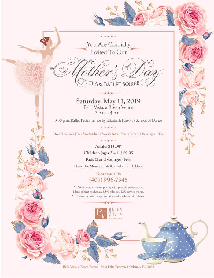 You Are Cordially Invited To Our Mother's Day Tea & Ballet Soiree  Saturday, May 11, 2019 Bella Vista, a Rosen Venue 2 p.m. - 4 p.m.  3:30 p.m. Ballet Performance by Elizabeth Parson's School of Dance  Hors d'oeuveres | Tea Sandwiches | Savory Bites | Sweet Treats | Beverages | Tea  Adults $15.95 Children (ages 3-11) $9.95 Kids (2 and younger) Free Flower for Mom | Craft Keepsake for Children  Reservations (407) 996-7345 https://www.clarionlbv.com/mothersday/  *10 discount on adult pricing with pre-paid reservations. Menu subject to change. 6.5% sales tax. 22% service charge. All pricing exclusive of tax, gratuity, and taxable service charge.  Bella Vista, a Rosen Venue | 8442 Palm Parkway | Orlando, FL 32836