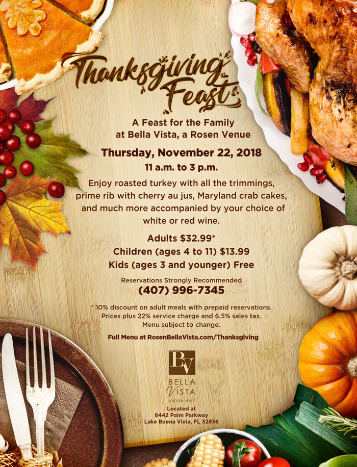 Thanksgiving Feast 		   A Feast for the Family at Bella Vista, a Rosen Venue 		   Thursday, November 22, 2018 11 a.m. to 3 p.m. 		   Enjoy roasted turkey with all the trimmings, prime rib with cherry au jus, Maryland crab cakes, and much more accompanied by your choice of white or red wine.  Adults $32.99* Children (ages 4 to 11) $13.99 Kids (ages 3 and younger) Free 		   Reservations Strongly Recommended  (407) 996.7345 		   *10% discount on adult meals with prepaid reservations. Prices plus 22% service charge and 6.5% sales tax. Menu subject to change. Full Menu at BellaVista.com/Thanksgiving 		   Located at 8442 Palm Parkway Lake Buena Vista, FL 32836