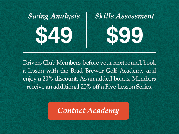 Swing Analysis $49  Skills Assessment $99  Drivers Club Members, before your next round, book a lesson with the Brad Brewer Golf Academy and enjoy a 20% discount. As an added bonus, Members receive an additional 20% off a Five Lesson Series.