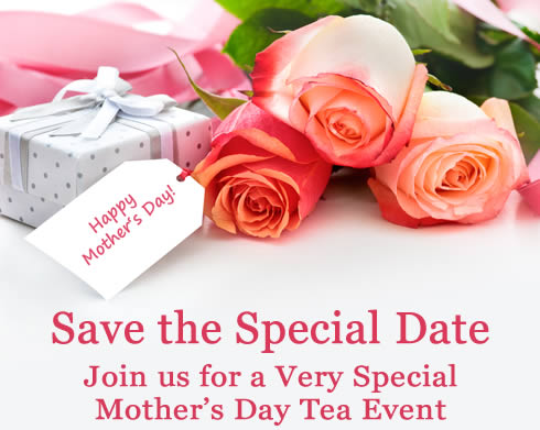 Save the Special Date. Join us for a Very Special Mother's Day Tea Event